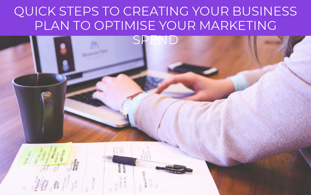 Quick Steps to Creating Your Business Plan to Optimise Your Marketing Spend
